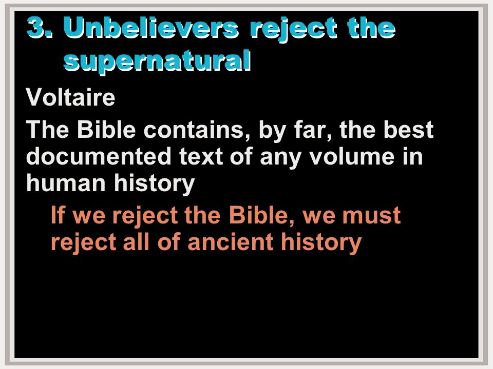 3. Unbelievers reject the supernatural Voltaire The Bible contains, by far, the best documented text of any volume in human history If we reject the B