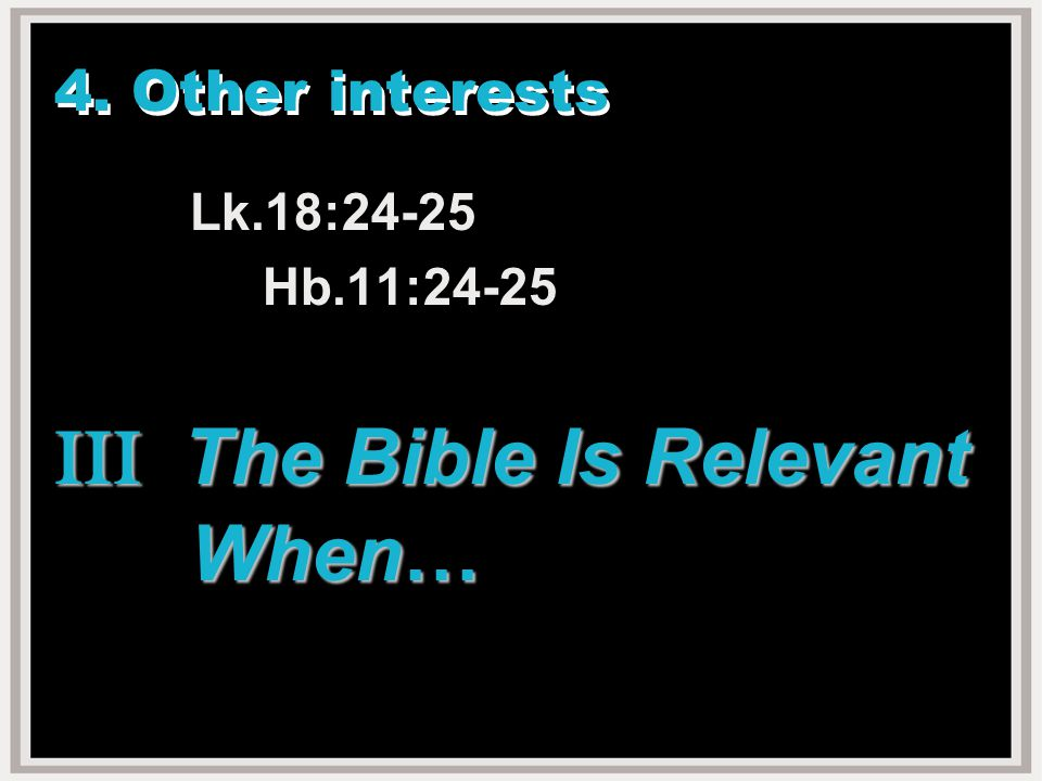 4. Other interests Lk.18:24-25 Hb.11:24-25 III The Bible Is Relevant When…