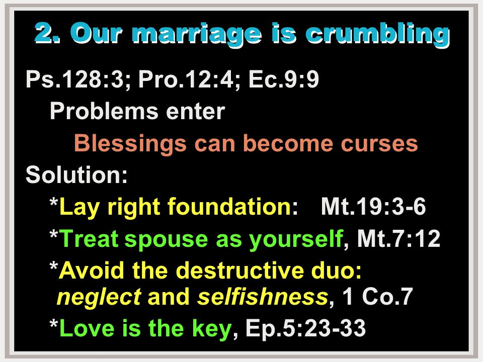 2. Our marriage is crumbling Ps.128:3; Pro.12:4; Ec.9:9 Problems enter Blessings can become curses Solution: *Lay right foundation: Mt.19:3-6 *Treat s