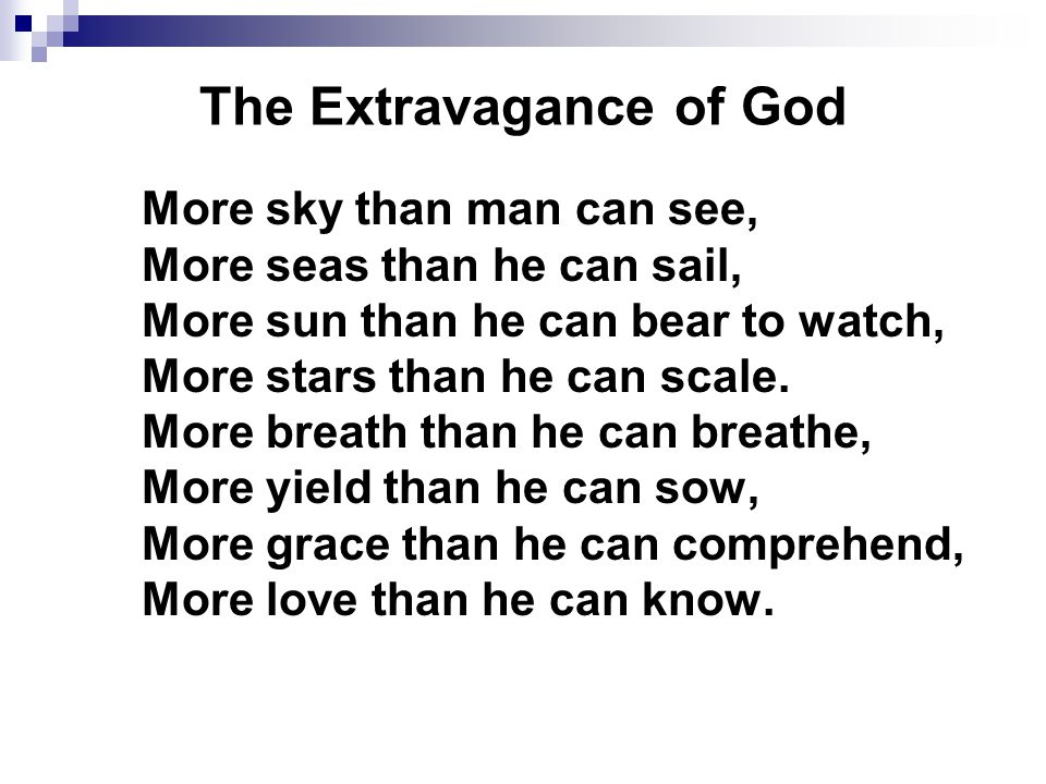 The Extravagance of God More sky than man can see, More seas than he can sail, More sun than he can bear to watch, More stars than he can scale.