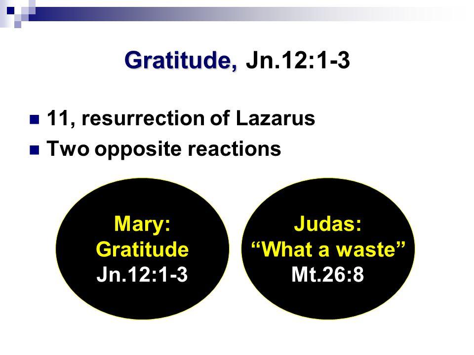 Gratitude, Gratitude, Jn.12:1-3 11, resurrection of Lazarus Two opposite reactions Mary: Gratitude Jn.12:1-3 Judas: What a waste Mt.26:8
