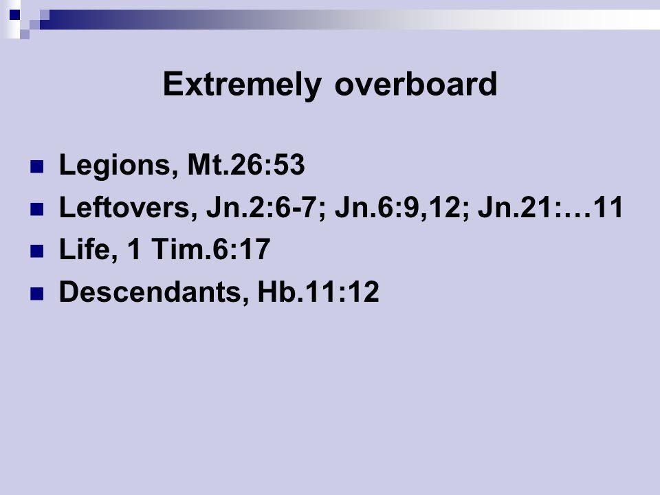 Extremely overboard Legions, Mt.26:53 Leftovers, Jn.2:6-7; Jn.6:9,12; Jn.21:…11 Life, 1 Tim.6:17 Descendants, Hb.11:12