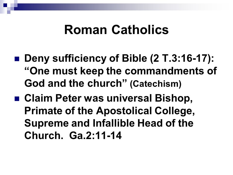 Roman Catholics Deny sufficiency of Bible (2 T.3:16-17): One must keep the commandments of God and the church (Catechism) Claim Peter was universal Bishop, Primate of the Apostolical College, Supreme and Infallible Head of the Church.