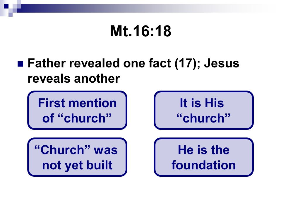 Mt.16:18 Father revealed one fact (17); Jesus reveals another First mention of church It is His church Church was not yet built He is the foundation