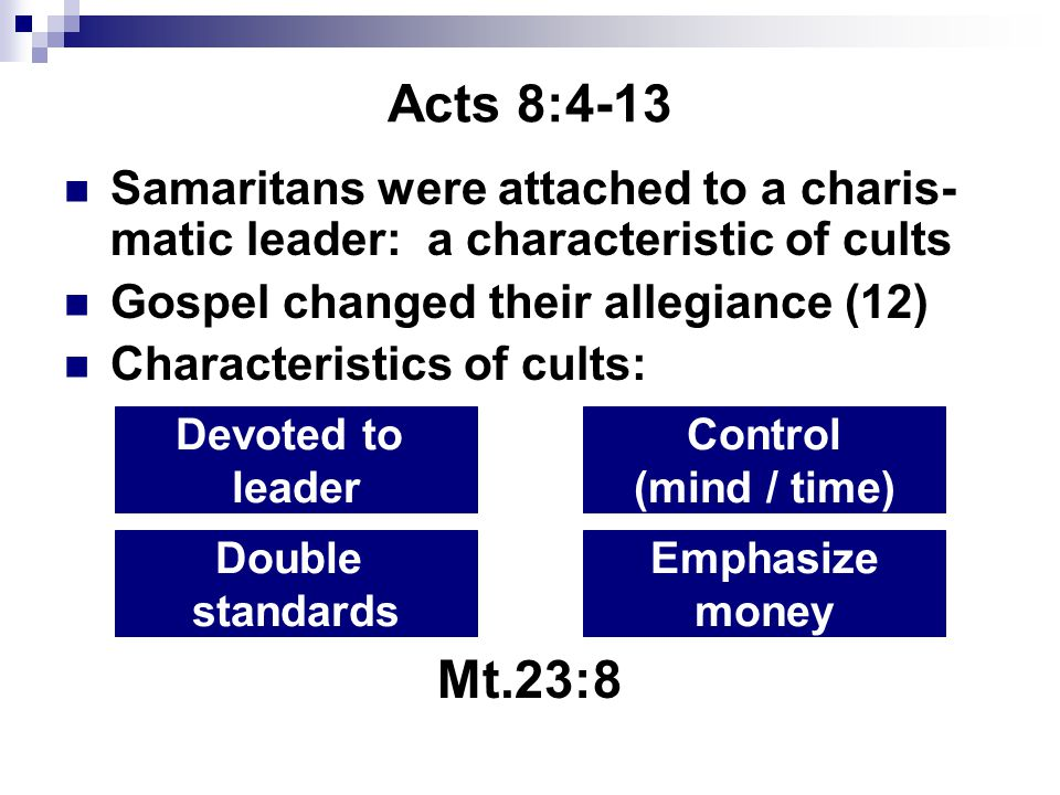 Acts 8:4-13 Samaritans were attached to a charis- matic leader: a characteristic of cults Gospel changed their allegiance (12) Characteristics of cults: Mt.23:8 Devoted to leader Control (mind / time) Double standards Emphasize money