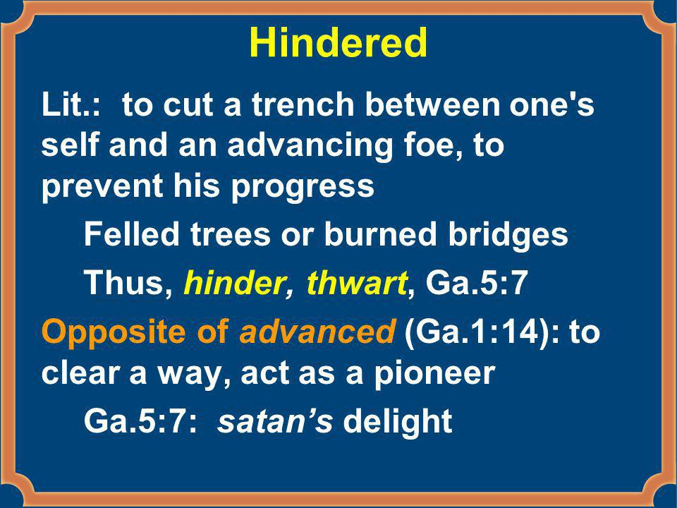 Hindered Lit.: to cut a trench between one s self and an advancing foe, to prevent his progress Felled trees or burned bridges Thus, hinder, thwart, Ga.5:7 Opposite of advanced (Ga.1:14): to clear a way, act as a pioneer Ga.5:7: satan's delight
