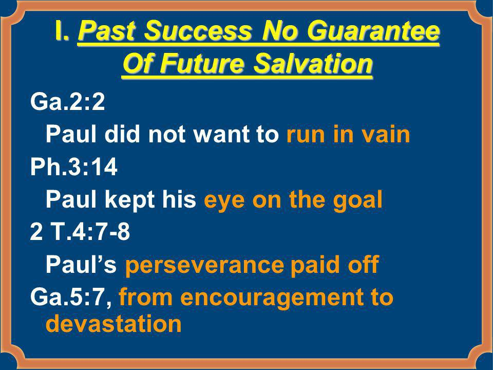 I. Past Success No Guarantee Of Future Salvation Ga.2:2 Paul did not want to run in vain Ph.3:14 Paul kept his eye on the goal 2 T.4:7-8 Paul's persev
