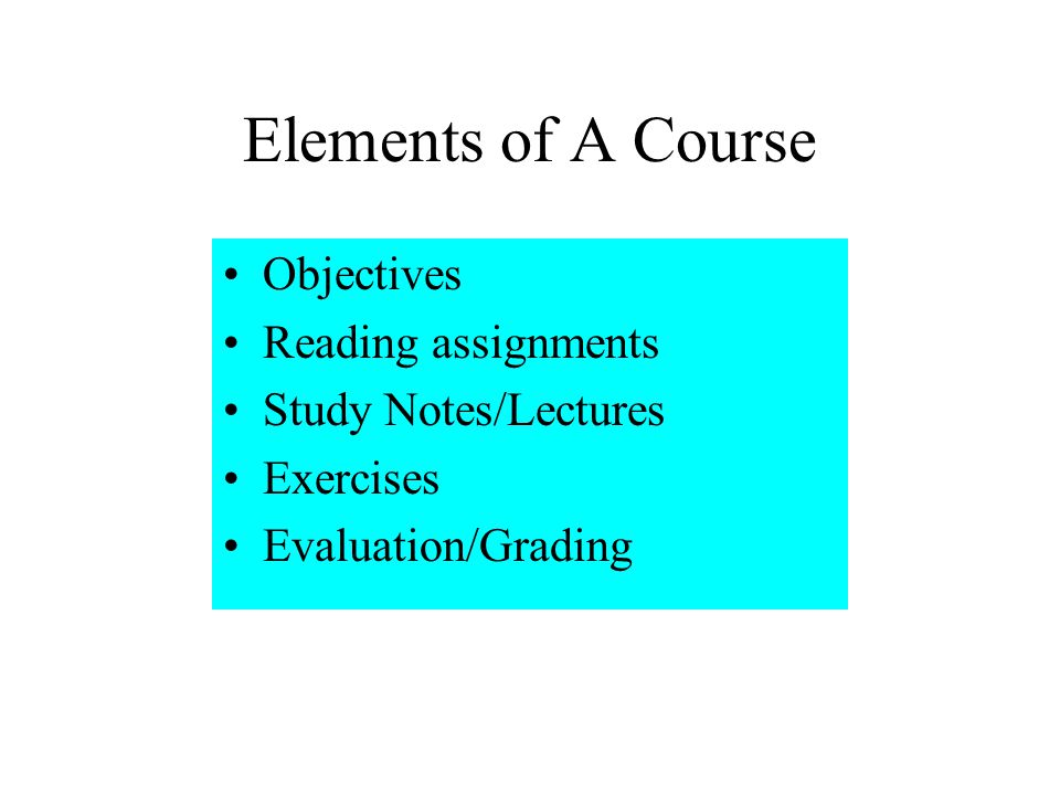 Elements of A Course Objectives Reading assignments Study Notes/Lectures Exercises Evaluation/Grading