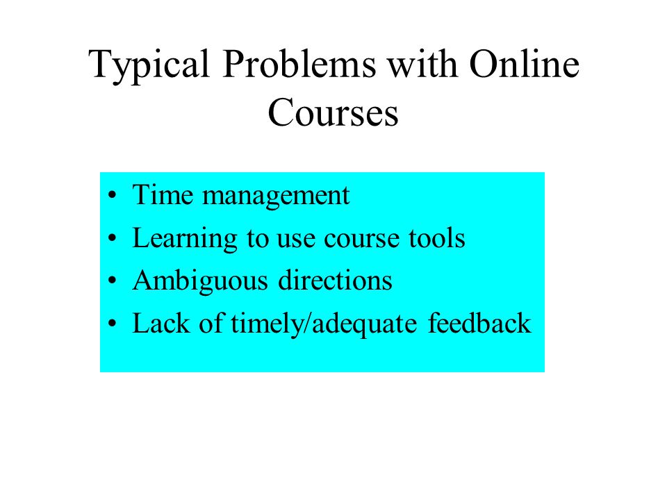 Typical Problems with Online Courses Time management Learning to use course tools Ambiguous directions Lack of timely/adequate feedback