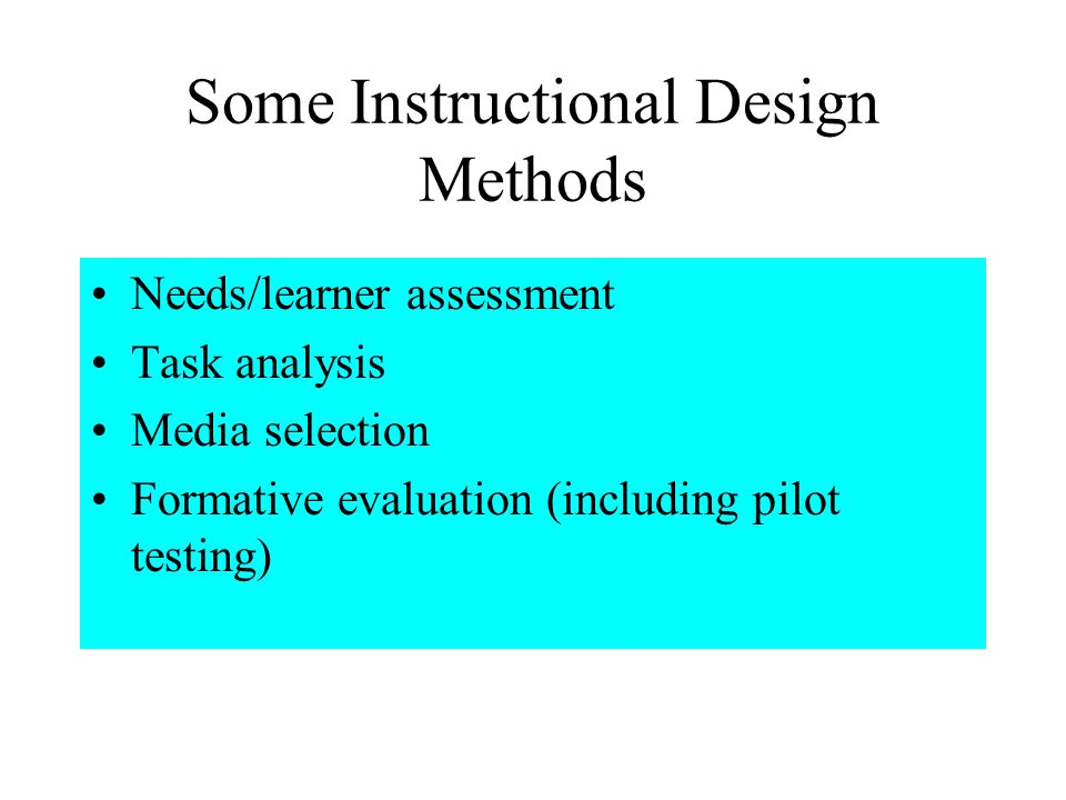 Some Instructional Design Methods Needs/learner assessment Task analysis Media selection Formative evaluation (including pilot testing)