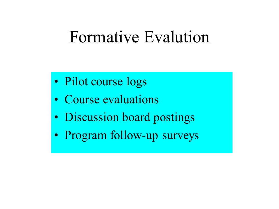 Formative Evalution Pilot course logs Course evaluations Discussion board postings Program follow-up surveys