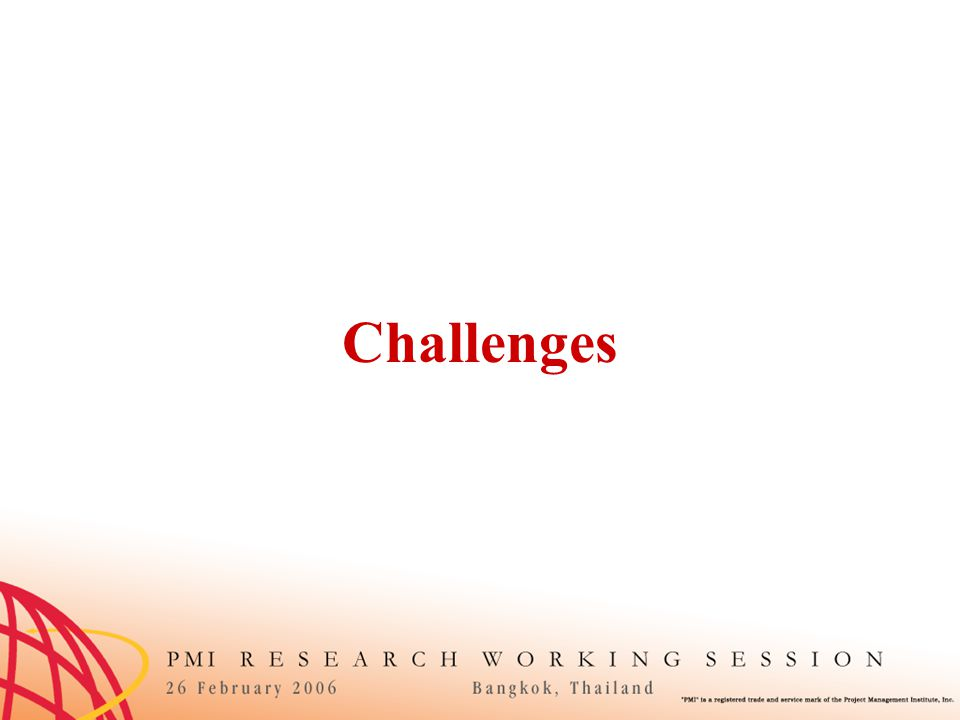 Challenges Identified Scope creep Impact of company political issues on projects Global PM issues (communication, culture, etc) PM process implementation and usage (within org) Conflicts between cultural issues and professional practice (in risk, scope, schedule mgmt) Vendor management Managing multitudes of new project delivery methods Defining costs and cost change acceptance Q: What challenges are impacting the successful completion of projects within organizations?