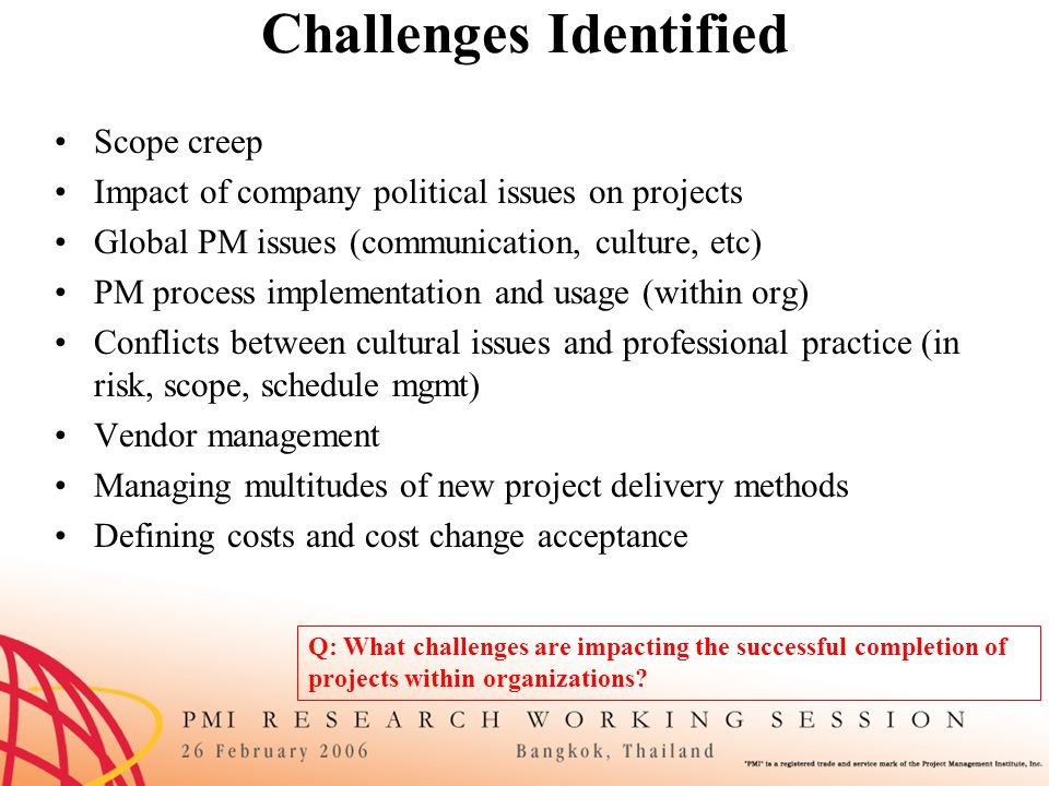Needs Cultural conflicts in professional practice –Specifically plan for risks associated with cultural aspects of PM Create a role specifically for this (to plan for and react to problems) Educate top management on the need for this role/activity –Educate in multicultural aspects of PM in practical context –Educate top stakeholders Their specific role in project Respect for professional ethics to understand PM's role Understand local culture as it pertains to project –Modify standards to fit the culture –Communication suited to culture –Document lessons learned about cultural aspects of PM Q: What is needed (from an organizational standpoint or a practitioner standpoint) to help overcome these challenges?