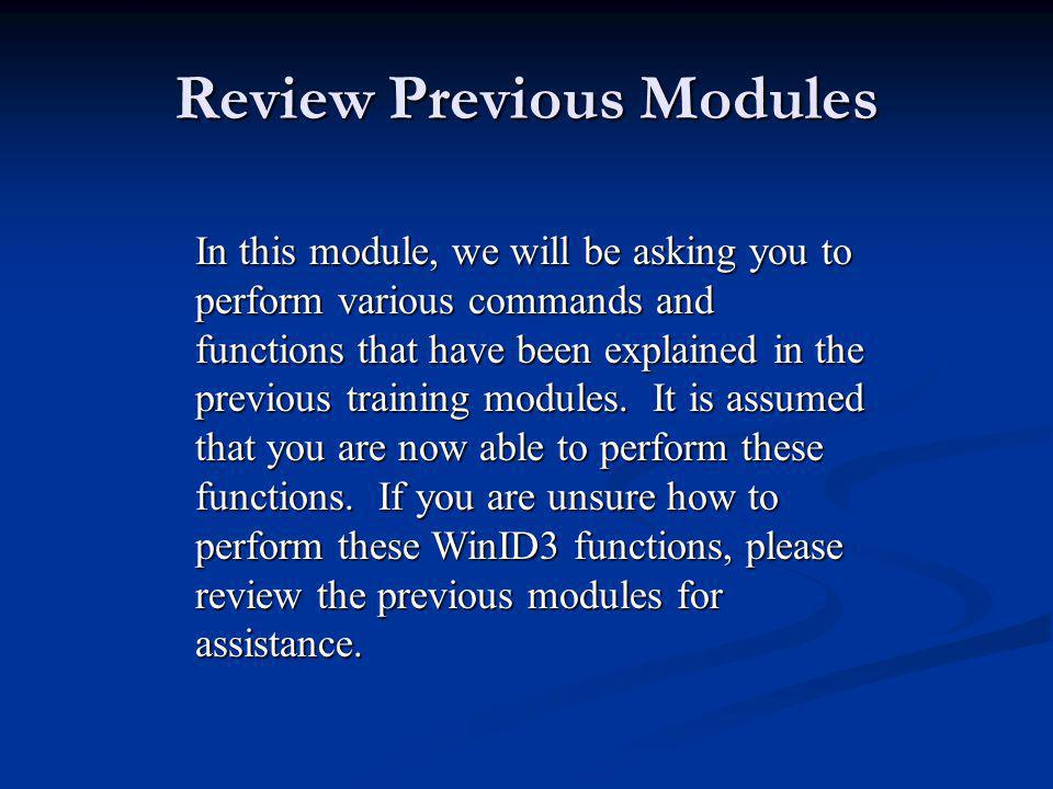 Review Previous Modules In this module, we will be asking you to perform various commands and functions that have been explained in the previous training modules.