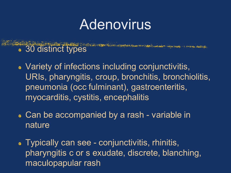 Adenovirus 30 distinct types Variety of infections including conjunctivitis, URIs, pharyngitis, croup, bronchitis, bronchiolitis, pneumonia (occ fulminant), gastroenteritis, myocarditis, cystitis, encephalitis Can be accompanied by a rash - variable in nature Typically can see - conjunctivitis, rhinitis, pharyngitis c or s exudate, discrete, blanching, maculopapular rash
