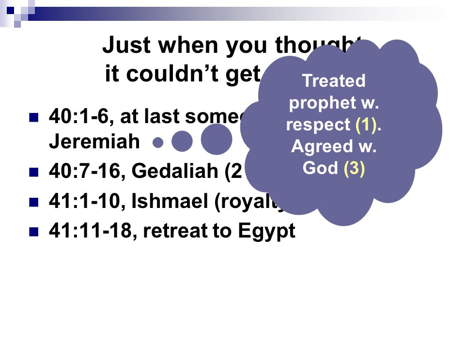 Just when you thought it couldn't get worse… 40:1-6, at last someone understood Jeremiah 40:7-16, Gedaliah (2 K.25:22-25) 41:1-10, Ishmael (royalty) 41:11-18, retreat to Egypt Treated prophet w.