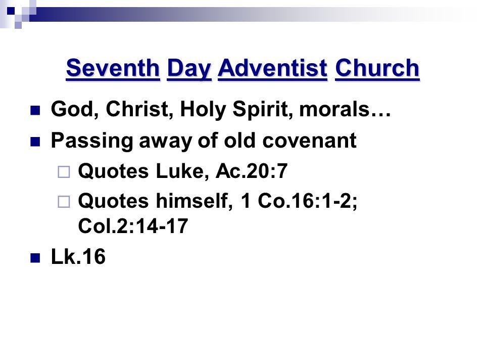 Seventh Day Adventist Church God, Christ, Holy Spirit, morals… Passing away of old covenant  Quotes Luke, Ac.20:7  Quotes himself, 1 Co.16:1-2; Col.2:14-17 Lk.16