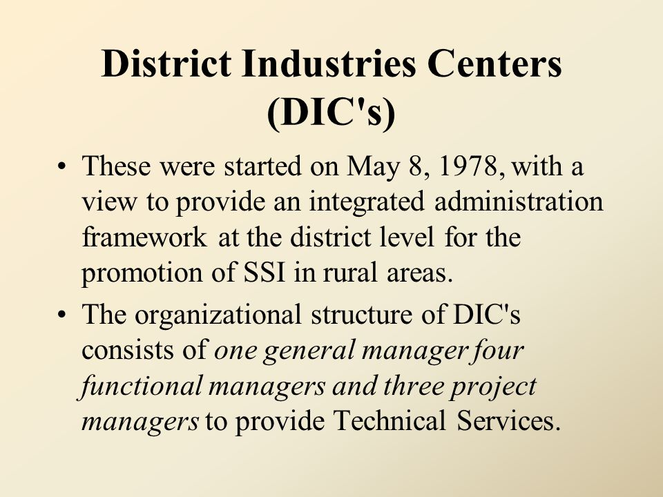 District Industries Centers (DIC's) These were started on May 8, 1978, with a view to provide an integrated administration framework at the district l