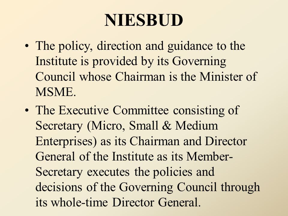 NIESBUD The policy, direction and guidance to the Institute is provided by its Governing Council whose Chairman is the Minister of MSME. The Executive