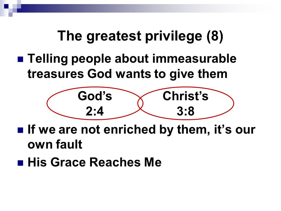 The greatest privilege (8) Telling people about immeasurable treasures God wants to give them If we are not enriched by them, it's our own fault His G