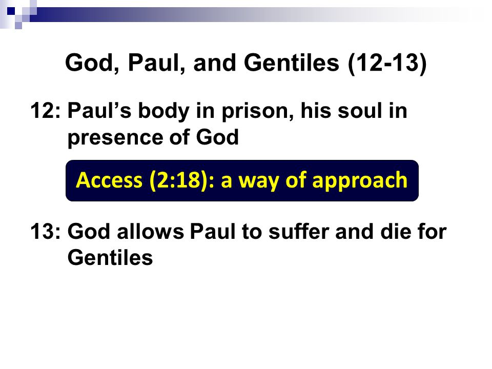 God, Paul, and Gentiles (12-13) 12: Paul's body in prison, his soul in presence of God 13: God allows Paul to suffer and die for Gentiles Access (2:18