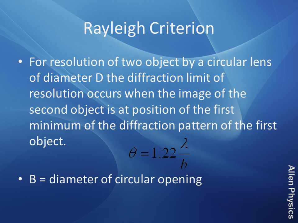 Rayleigh Criterion For resolution of two object by a circular lens of diameter D the diffraction limit of resolution occurs when the image of the second object is at position of the first minimum of the diffraction pattern of the first object.