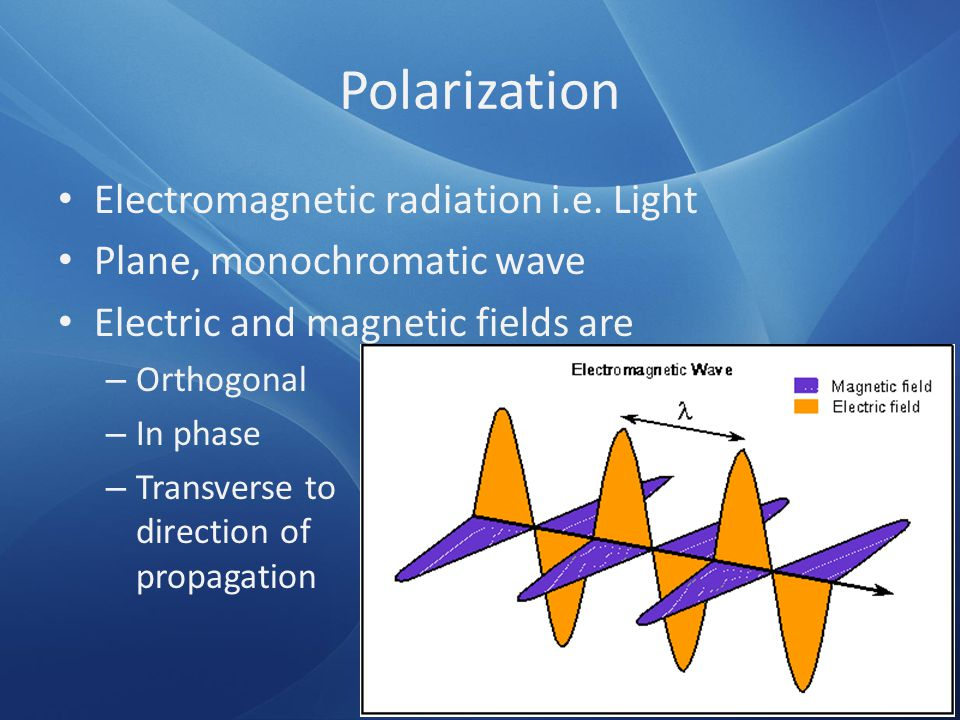 Polarization Electromagnetic radiation i.e. Light Plane, monochromatic wave Electric and magnetic fields are – Orthogonal – In phase – Transverse to d