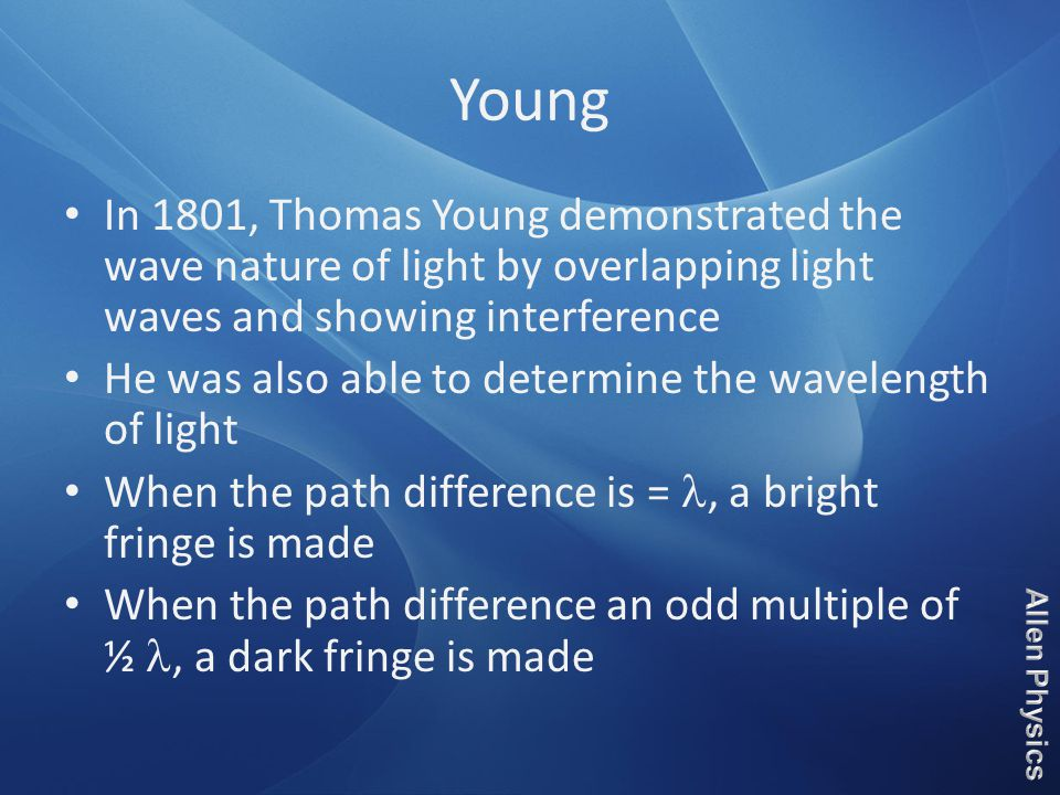 Young In 1801, Thomas Young demonstrated the wave nature of light by overlapping light waves and showing interference He was also able to determine the wavelength of light When the path difference is =, a bright fringe is made When the path difference an odd multiple of ½, a dark fringe is made