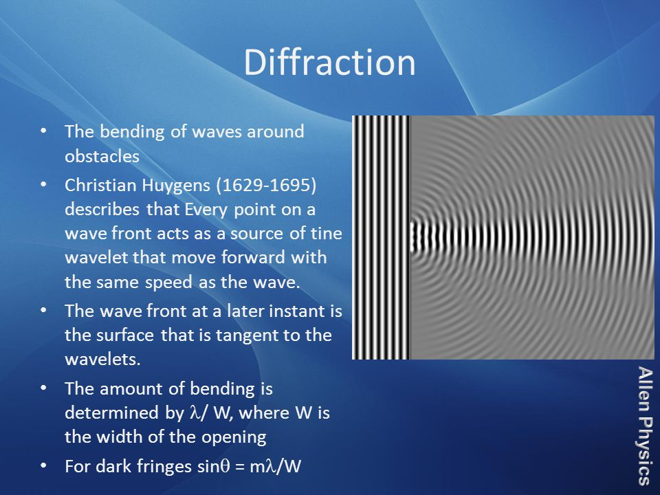 Diffraction The bending of waves around obstacles Christian Huygens (1629-1695) describes that Every point on a wave front acts as a source of tine wa