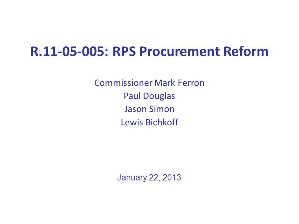 R.11-05-005: RPS Procurement Reform Commissioner Mark Ferron Paul Douglas Jason Simon Lewis Bichkoff January 22, 2013