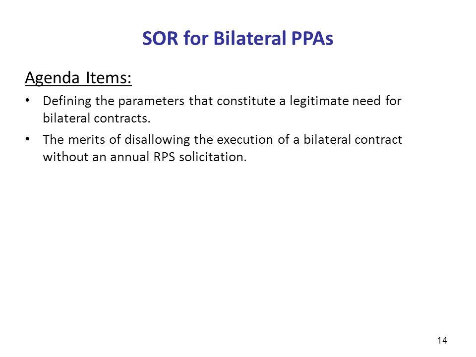 SOR for Bilateral PPAs 14 Agenda Items: Defining the parameters that constitute a legitimate need for bilateral contracts.