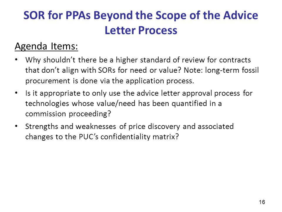 SOR for PPAs Beyond the Scope of the Advice Letter Process 16 Agenda Items: Why shouldn't there be a higher standard of review for contracts that don't align with SORs for need or value.
