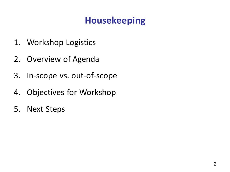 Housekeeping 1.Workshop Logistics 2.Overview of Agenda 3.In-scope vs.