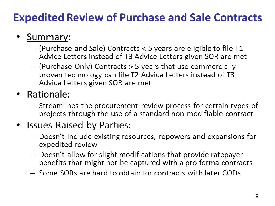 Expedited Review of Purchase and Sale Contracts Summary: – (Purchase and Sale) Contracts < 5 years are eligible to file T1 Advice Letters instead of T3 Advice Letters given SOR are met – (Purchase Only) Contracts > 5 years that use commercially proven technology can file T2 Advice Letters instead of T3 Advice Letters given SOR are met Rationale: – Streamlines the procurement review process for certain types of projects through the use of a standard non-modifiable contract Issues Raised by Parties: – Doesn't include existing resources, repowers and expansions for expedited review – Doesn't allow for slight modifications that provide ratepayer benefits that might not be captured with a pro forma contracts – Some SORs are hard to obtain for contracts with later CODs 9