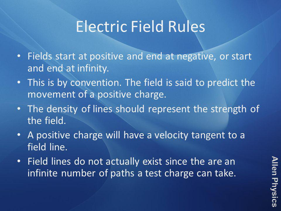 Electric Field Rules Fields start at positive and end at negative, or start and end at infinity. This is by convention. The field is said to predict t