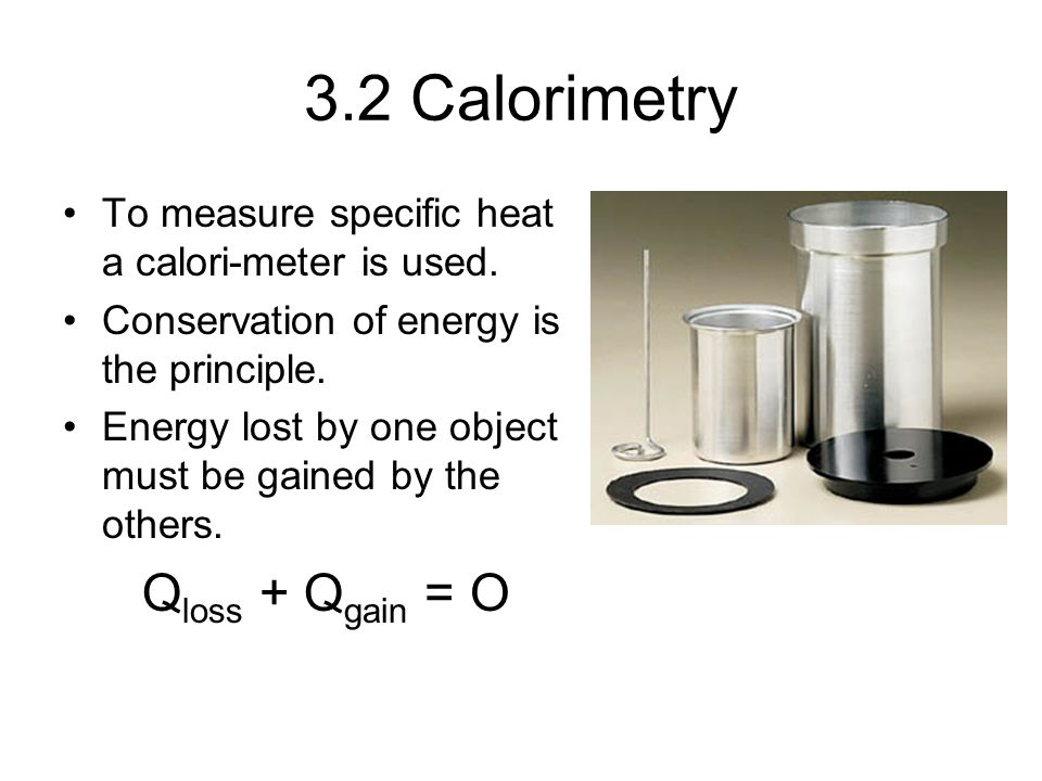 3.2 Calorimetry To measure specific heat a calori-meter is used.