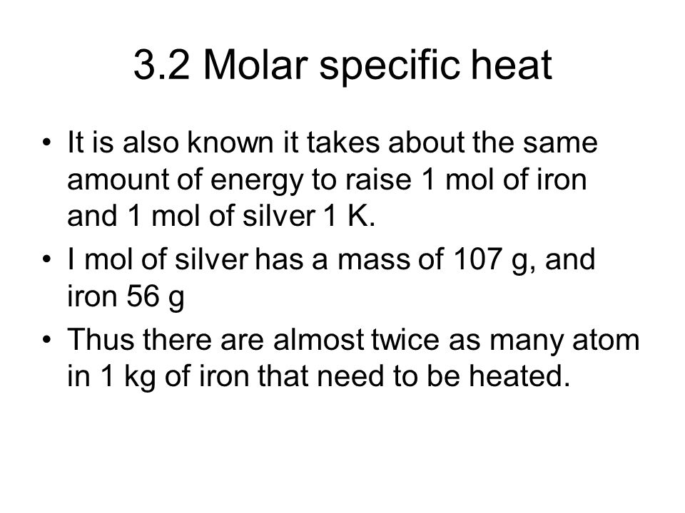 3.2 Molar specific heat It is also known it takes about the same amount of energy to raise 1 mol of iron and 1 mol of silver 1 K.