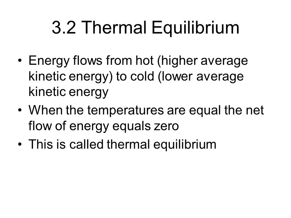 3.2 Thermal Equilibrium Energy flows from hot (higher average kinetic energy) to cold (lower average kinetic energy When the temperatures are equal the net flow of energy equals zero This is called thermal equilibrium