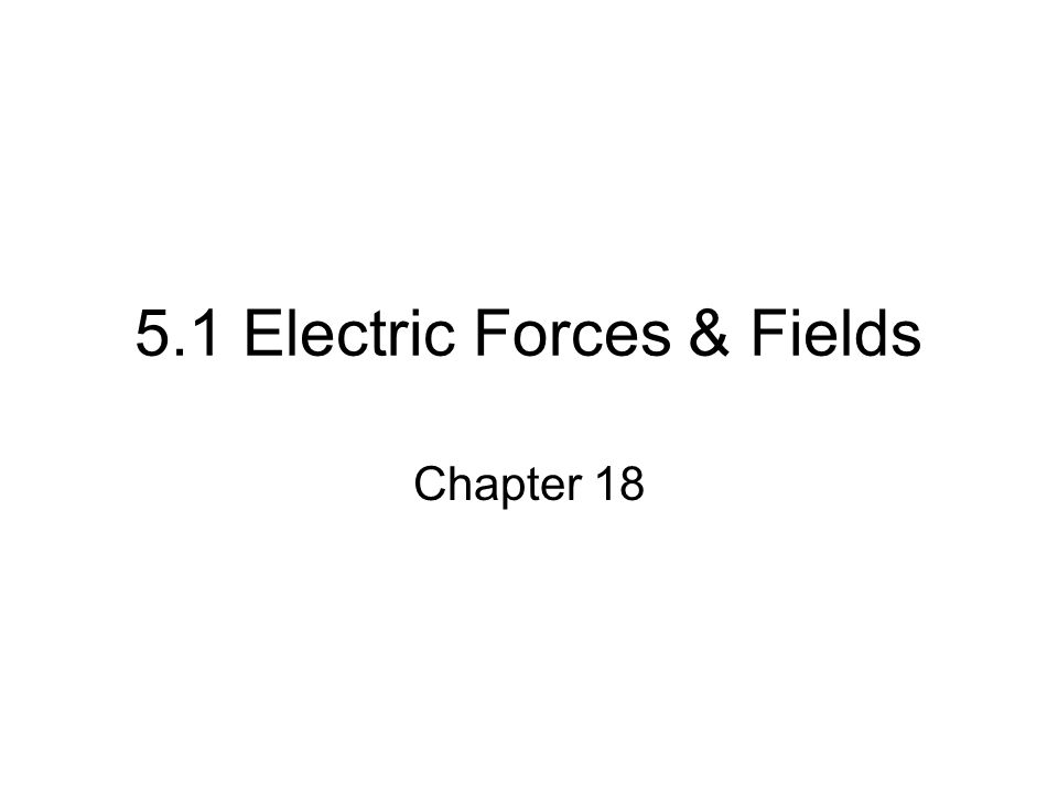 5.1 Electric Forces & Fields Chapter 18