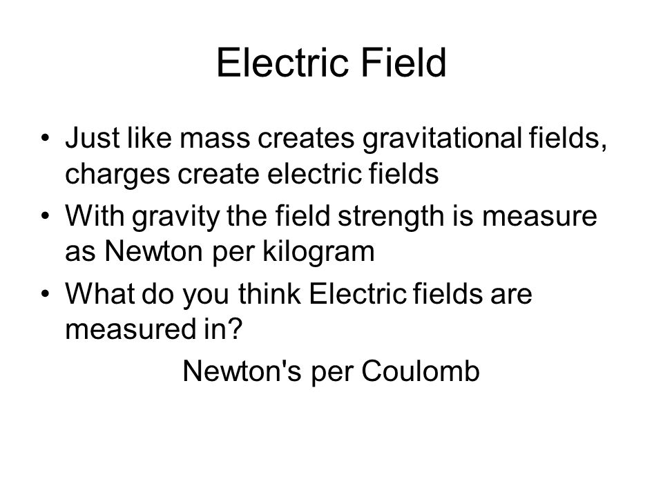 Electric Field Just like mass creates gravitational fields, charges create electric fields With gravity the field strength is measure as Newton per ki