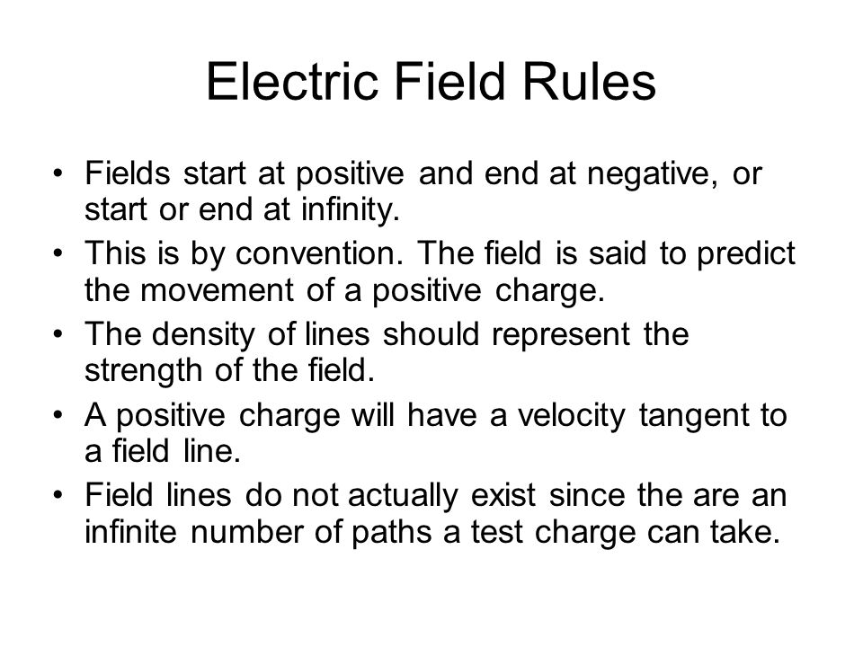 Electric Field Rules Fields start at positive and end at negative, or start or end at infinity. This is by convention. The field is said to predict th
