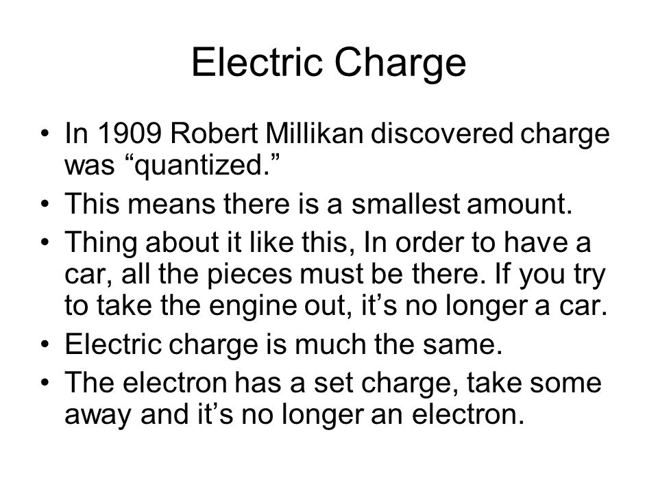 """Electric Charge In 1909 Robert Millikan discovered charge was """"quantized."""" This means there is a smallest amount. Thing about it like this, In order t"""