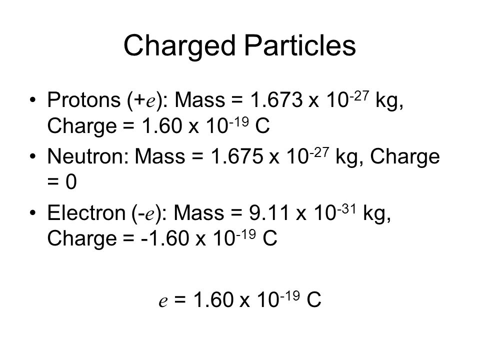 Charged Particles Protons (+ e ): Mass = 1.673 x 10 -27 kg, Charge = 1.60 x 10 -19 C Neutron: Mass = 1.675 x 10 -27 kg, Charge = 0 Electron (- e ): Ma