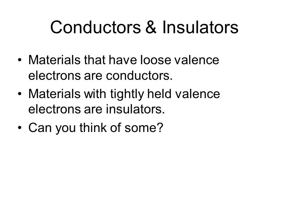 Conductors & Insulators Materials that have loose valence electrons are conductors. Materials with tightly held valence electrons are insulators. Can