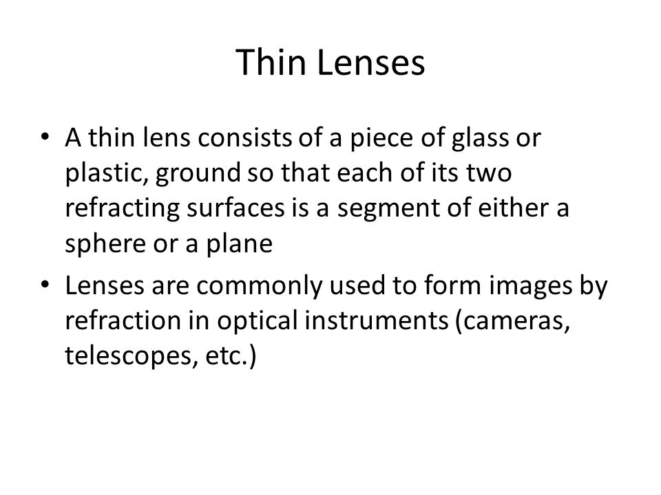 Thin Lenses A thin lens consists of a piece of glass or plastic, ground so that each of its two refracting surfaces is a segment of either a sphere or
