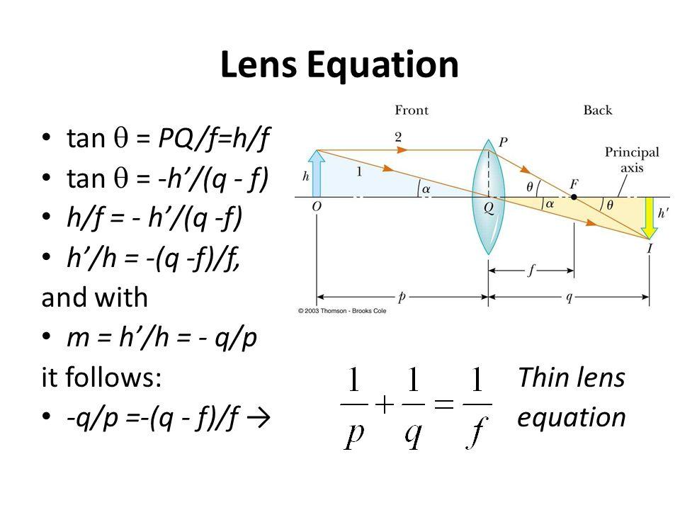 Lens Equation tan  = PQ/f=h/f tan  = -h'/(q - f) h/f = - h'/(q -f) h'/h = -(q -f)/f, and with m = h'/h = - q/p it follows:Thin lens -q/p =-(q - f)/f