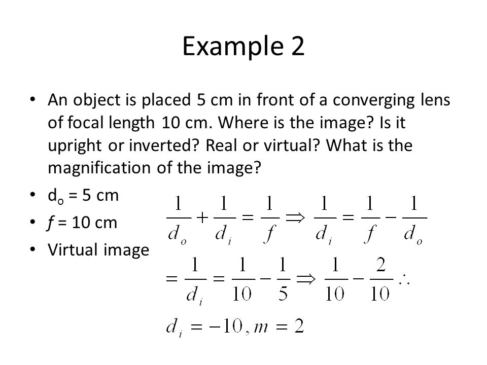Example 2 An object is placed 5 cm in front of a converging lens of focal length 10 cm. Where is the image? Is it upright or inverted? Real or virtual