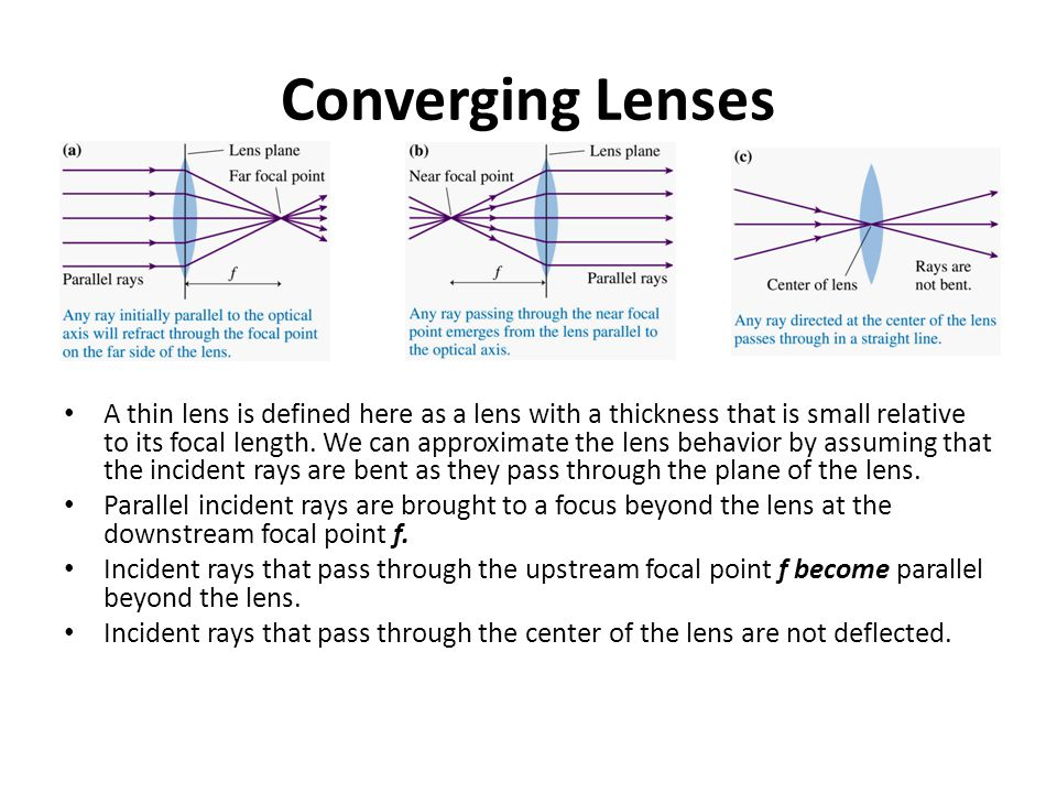Converging Lenses A thin lens is defined here as a lens with a thickness that is small relative to its focal length. We can approximate the lens behav
