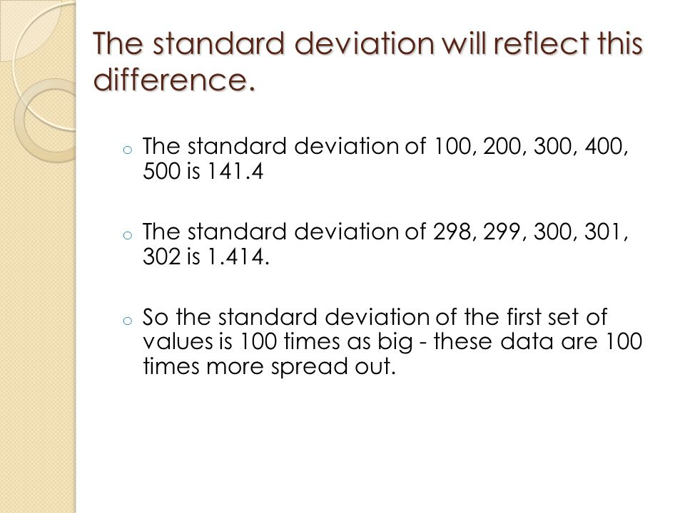 The standard deviation will reflect this difference. o The standard deviation of 100, 200, 300, 400, 500 is 141.4 o The standard deviation of 298, 299