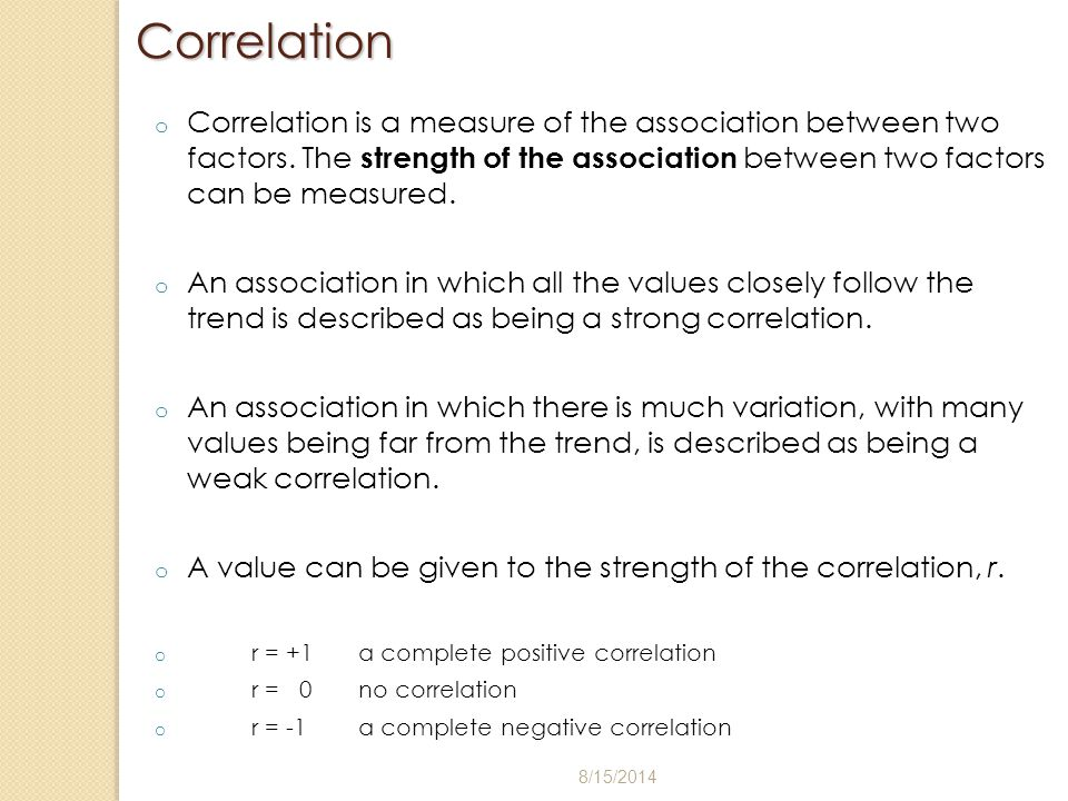 Correlation o Correlation is a measure of the association between two factors. The strength of the association between two factors can be measured. o